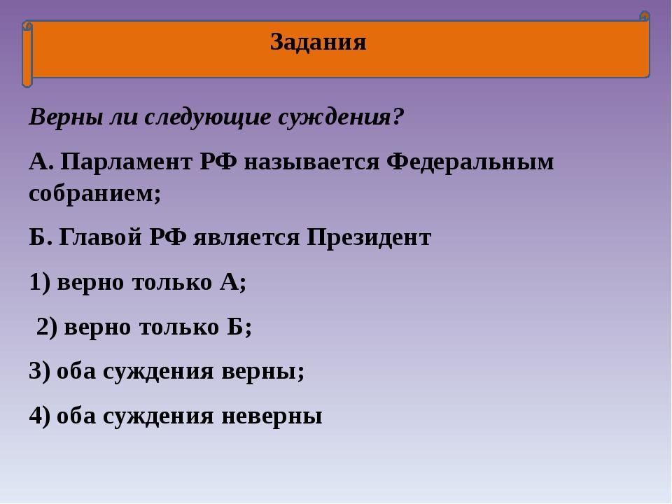 Задания Верны ли следующие суждения? А. Парламент РФ называется Федеральным...