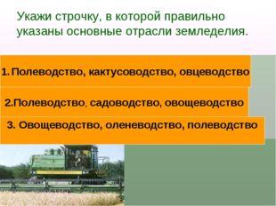 Укажи строчку, в которой правильно указаны основные отрасли земледелия. Полев