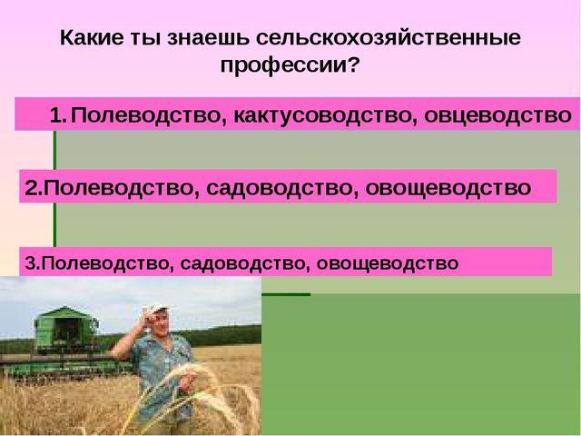 Какие ты знаешь сельскохозяйственные профессии? Полеводство, кактусоводство,...