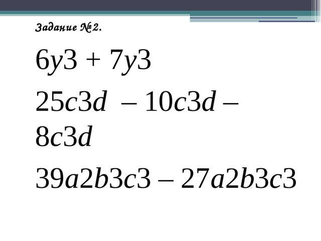 Задание № 3. Выполните деление одночлена на одночлен 21a : 7a 16xyz : (-8y )...