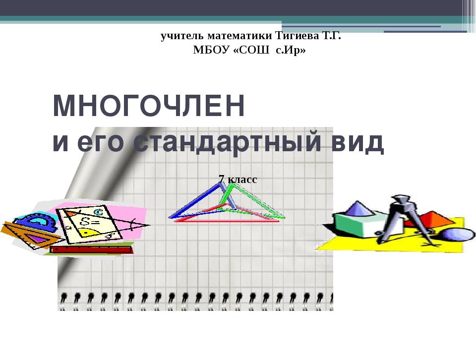 МНОГОЧЛЕН и его стандартный вид 7 класс учитель математики Тигиева Т.Г. МБОУ...
