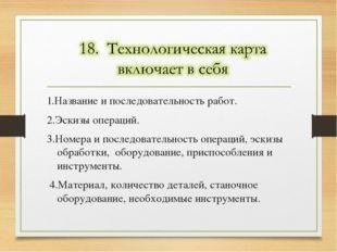 1.Название и последовательность работ. 2.Эскизы операций. 3.Номера и последов