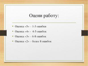 Оцени работу: Оценка «5» – 1-3 ошибки Оценка «4» - 4-5 ошибок Оценка «3» – 6-