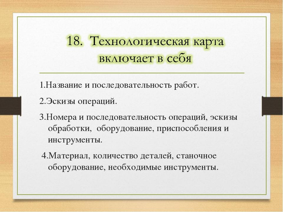 1.Название и последовательность работ. 2.Эскизы операций. 3.Номера и последов...