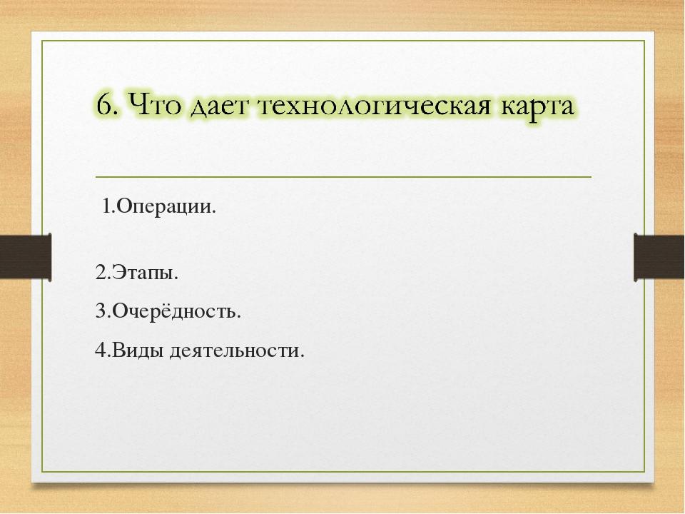 1.Операции. 2.Этапы. 3.Очерёдность. 4.Виды деятельности.