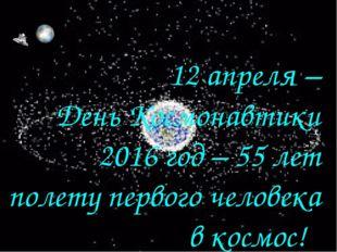 12 апреля – День Космонавтики 2016 год – 55 лет полету первого человека в кос