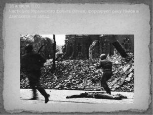 16 апреля, 8.00. Части 1-го Украинского фронта (Конев) форсируют реку Нейсе и