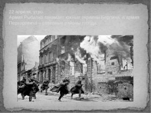 22 апреля, утро. Армия Рыбалко занимает южные окраины Берлина, а армия Перхо