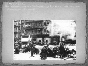 25 апреля, 13.30. Части Конева вышли к Эльбе у города Торгау и встретились та
