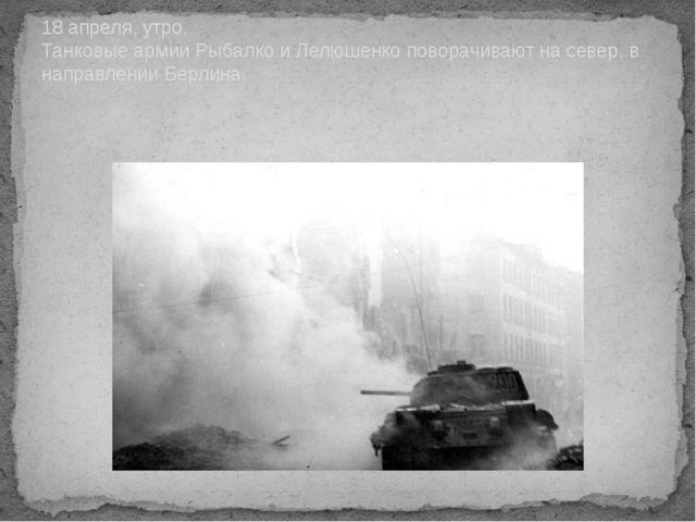 18 апреля, утро. Танковые армии Рыбалко и Лелюшенко поворачивают на север, в...