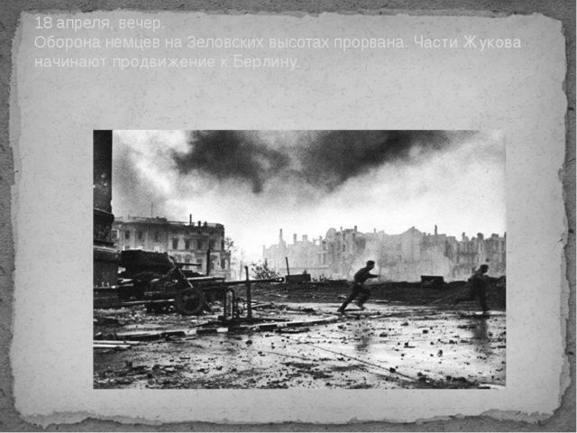 18 апреля, вечер. Оборона немцев на Зеловских высотах прорвана. Части Жукова...