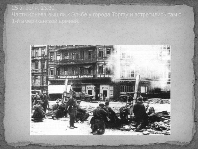 25 апреля, 13.30. Части Конева вышли к Эльбе у города Торгау и встретились та...