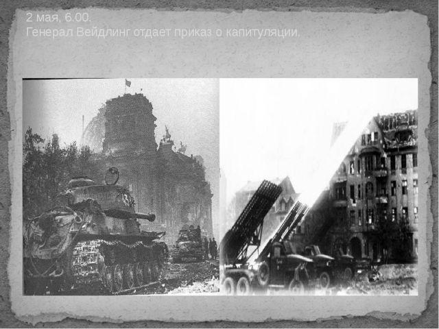 2 мая, 6.00. Генерал Вейдлинг отдает приказ о капитуляции.
