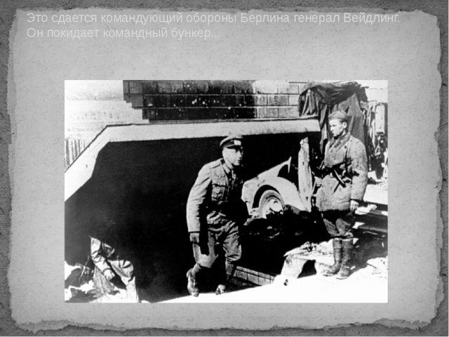 Это сдается командующий обороны Берлина генерал Вейдлинг. Он покидает командн...