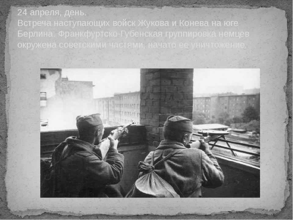 24 апреля, день. Встреча наступающих войск Жукова и Конева на юге Берлина. Фр...