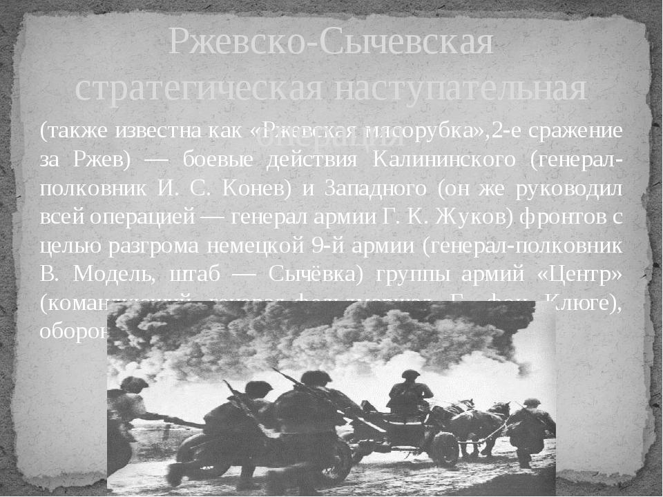 (также известна как «Ржевская мясорубка»,2-е сражение за Ржев) — боевые дейст...