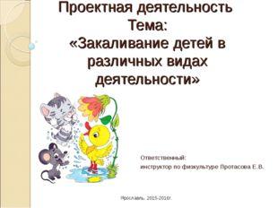 Проектная деятельность Тема: «Закаливание детей в различных видах деятельност