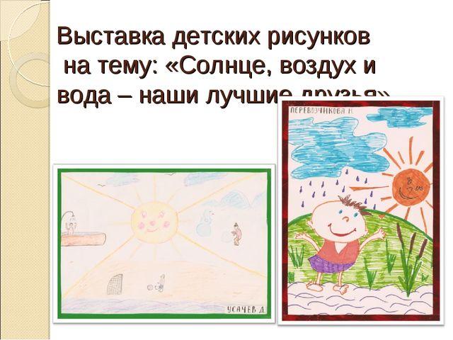 Выставка детских рисунков на тему: «Солнце, воздух и вода – наши лучшие друзья»
