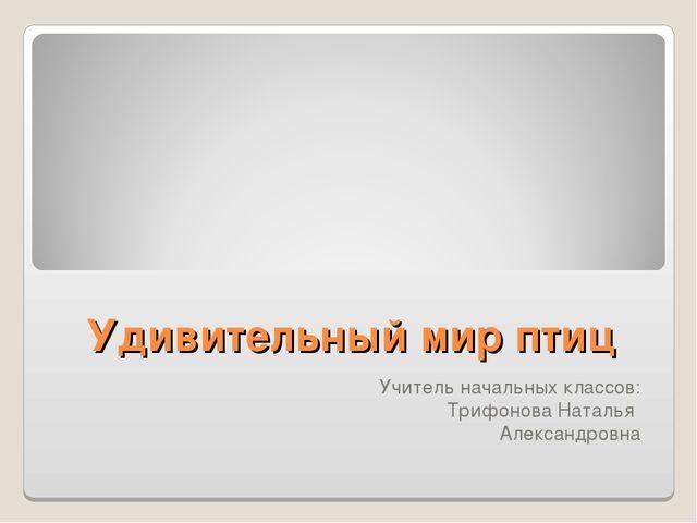 Удивительный мир птиц Учитель начальных классов: Трифонова Наталья Александро...