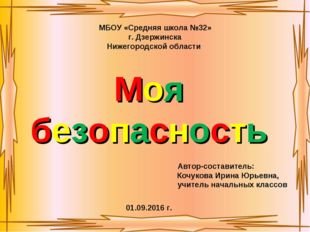 Моя безопасность Автор-составитель: Кочукова Ирина Юрьевна, учитель начальных