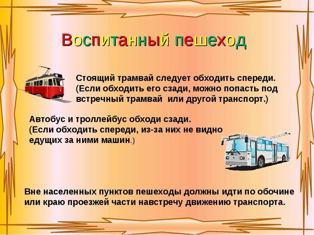 Воспитанный пешеход Стоящий трамвай следует обходить спереди. (Если обходить...