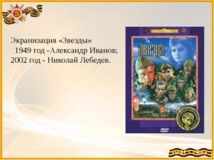 Экранизация «Звезды» 1949 год -Александр Иванов; 2002 год - Николай Лебедев.