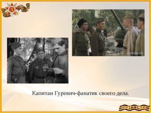 Капитан Гуревич-фанатик своего дела.