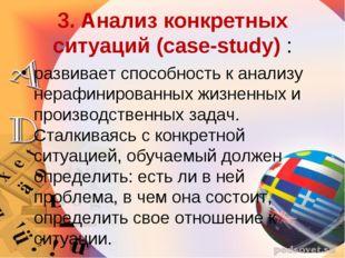3. Анализ конкретных ситуаций (case-study) : развивает способность к анализу