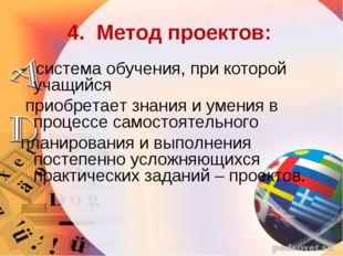 4. Метод проектов: - система обучения, при которой учащийся приобретает знани