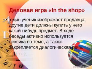 Деловая игра «In the shop» один ученик изображает продавца, другие дети долж