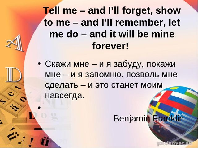 Tell me – and I'll forget, show to me – and I'll remember, let me do – and it...