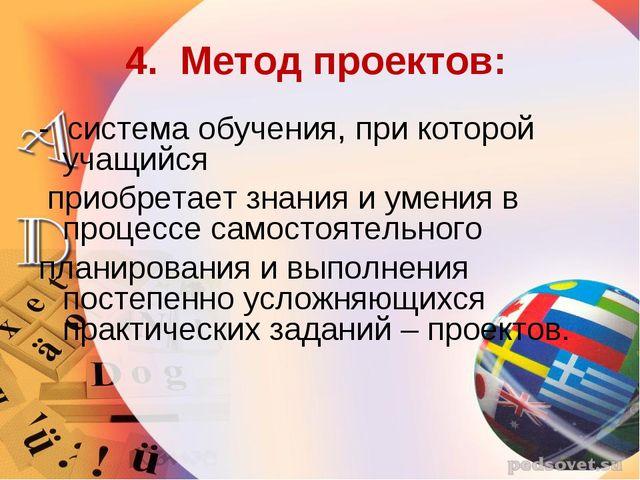 4. Метод проектов: - система обучения, при которой учащийся приобретает знани...