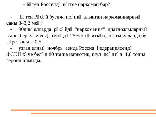 - Бүген Россиядә күпме наркоман бар? - Бүген Рәсәй буенча исәпкә алынган нар...