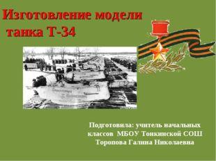 Изготовление модели танка Т-34 Подготовила: учитель начальных классов МБОУ То