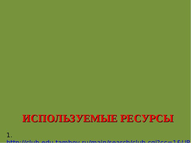 ИСПОЛЬЗУЕМЫЕ РЕСУРСЫ 1. http://club-edu.tambov.ru/main/search/club.cgi?cc=1&...