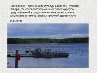 Водлозерье – древнейший культурный район Русского Севера, где сосредоточен мо