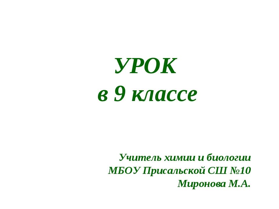 УРОК в 9 классе Учитель химии и биологии МБОУ Присальской СШ №10 Миронова М.А...