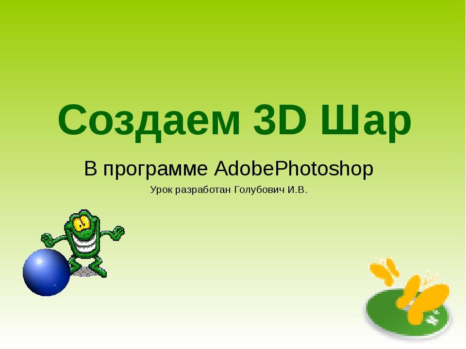 Создаем 3D Шар В программе AdobePhotoshop Урок разработан Голубович И.В.
