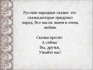 Русские народные сказки- это сказки,которые придумал народ. Все мы их знаем и