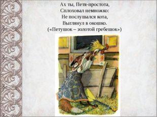 Ах ты, Петя-простота, Сплоховал немножко: Не послушался кота, Выглянул в окош