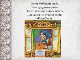 Он от бабушки ушёл, И от дедушки ушёл, Песни пел под синим небом, Для лисы он