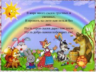 В мире много сказок грустных и смешных, И прожить на свете нам нельзя без ни