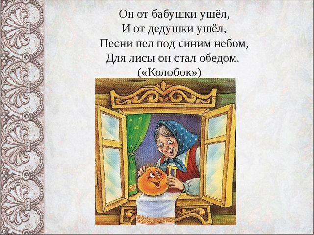 Он от бабушки ушёл, И от дедушки ушёл, Песни пел под синим небом, Для лисы он...