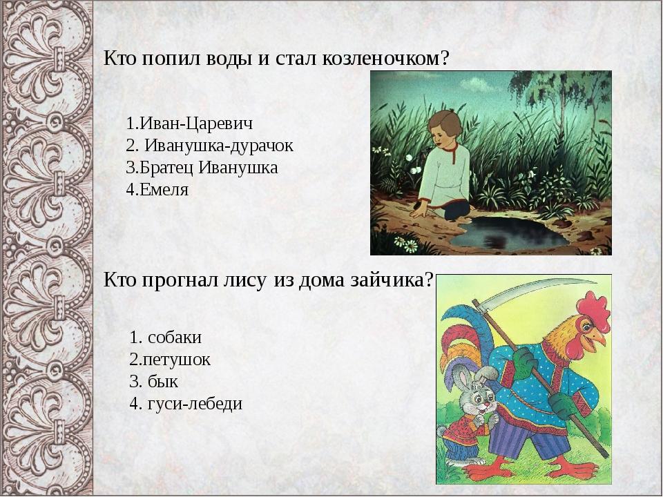 Кто попил воды и стал козленочком? 1.Иван-Царевич 2. Иванушка-дурачок 3.Бр...