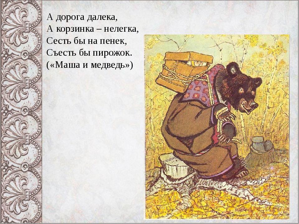 А дорога далека, А корзинка – нелегка, Сесть бы на пенек, Съесть бы пирожок....