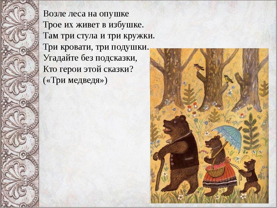 Возле леса на опушке Трое их живет в избушке. Там три стула и три кружки. Три...