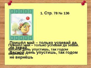 1. Стр. 78 № 136 Пришёл май – только успевай да зевай. Весной день упустишь,