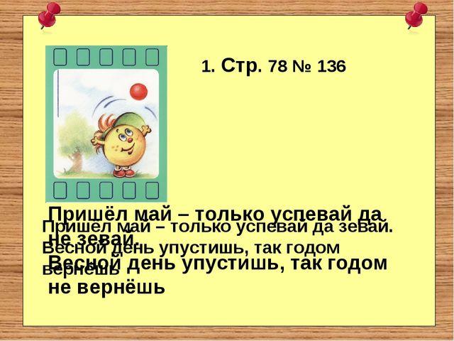 1. Стр. 78 № 136 Пришёл май – только успевай да зевай. Весной день упустишь,...