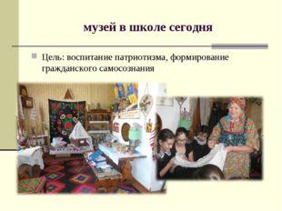музей в школе сегодня Цель: воспитание патриотизма, формирование гражданского