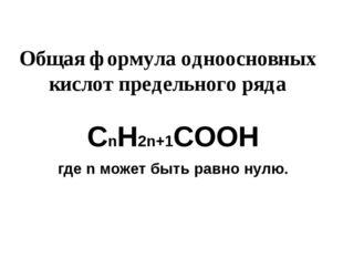 Общая формула одноосновных кислот предельного ряда СnH2n+1COOН где n может бы